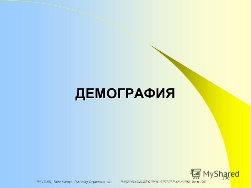 IRI, USAID, Baltic Surveys / The Gallup Organzation, ASA НАЦИОНАЛЬНЫЙ ОПРОС ЖИТЕЛЕЙ АРМЕНИИ, Июль 2007 100 ДЕМОГРАФИЯ