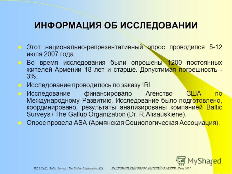 IRI, USAID, Baltic Surveys / The Gallup Organzation, ASA НАЦИОНАЛЬНЫЙ ОПРОС ЖИТЕЛЕЙ АРМЕНИИ, Июль 2007 2 ИНФОРМАЦИЯ ОБ ИССЛЕДОВАНИИ Этот национально-репрезентативный опрос проводился 5-12 июля 2007 года. Во время исследования были опрошены 1200 посто