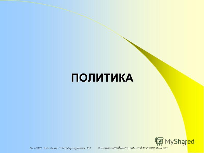 IRI, USAID, Baltic Surveys / The Gallup Organzation, ASA НАЦИОНАЛЬНЫЙ ОПРОС ЖИТЕЛЕЙ АРМЕНИИ, Июль 2007 25 ПОЛИТИКА