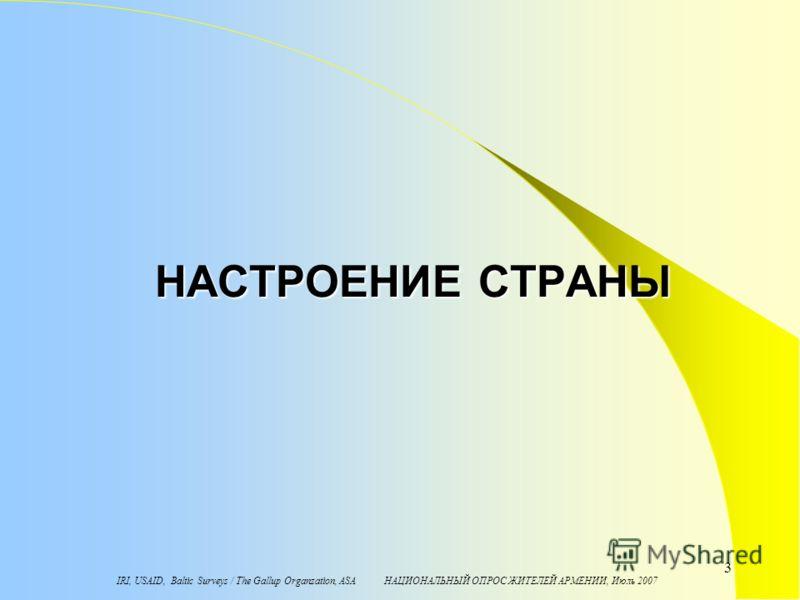 IRI, USAID, Baltic Surveys / The Gallup Organzation, ASA НАЦИОНАЛЬНЫЙ ОПРОС ЖИТЕЛЕЙ АРМЕНИИ, Июль 2007 3 НАСТРОЕНИЕ СТРАНЫ