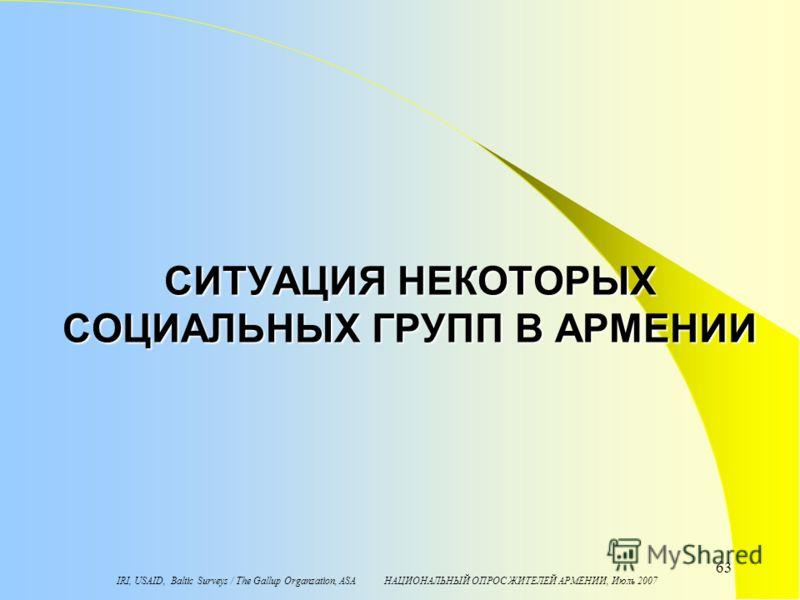 IRI, USAID, Baltic Surveys / The Gallup Organzation, ASA НАЦИОНАЛЬНЫЙ ОПРОС ЖИТЕЛЕЙ АРМЕНИИ, Июль 2007 63 СИТУАЦИЯ НЕКОТОРЫХ СОЦИАЛЬНЫХ ГРУПП В АРМЕНИИ