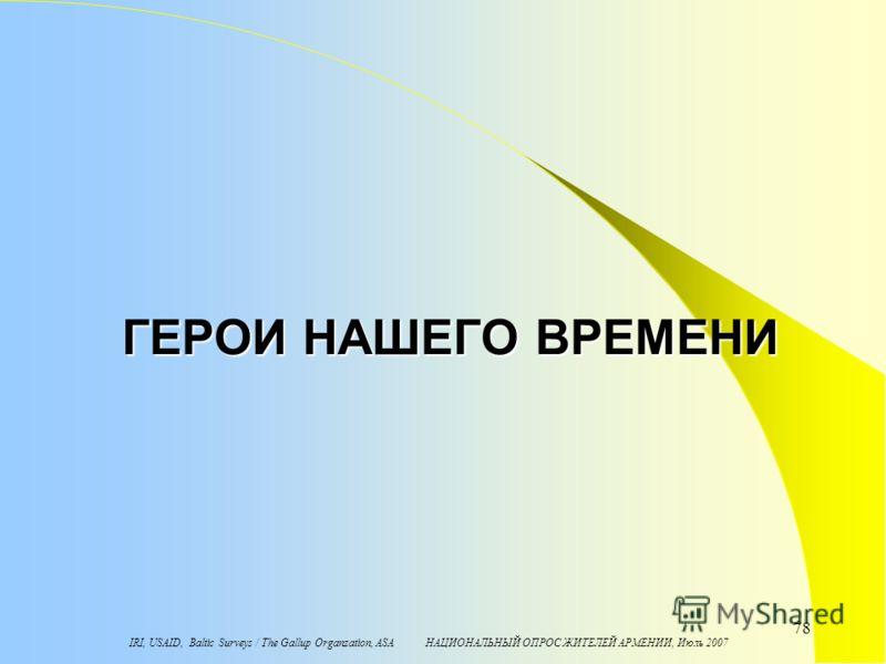 IRI, USAID, Baltic Surveys / The Gallup Organzation, ASA НАЦИОНАЛЬНЫЙ ОПРОС ЖИТЕЛЕЙ АРМЕНИИ, Июль 2007 78 ГЕРОИ НАШЕГО ВРЕМЕНИ
