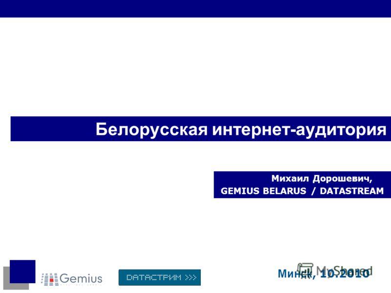 Белорусская интернет-аудитория Михаил Дорошевич, GEMIUS BELARUS / DATASTREAM Минск, 10.2010