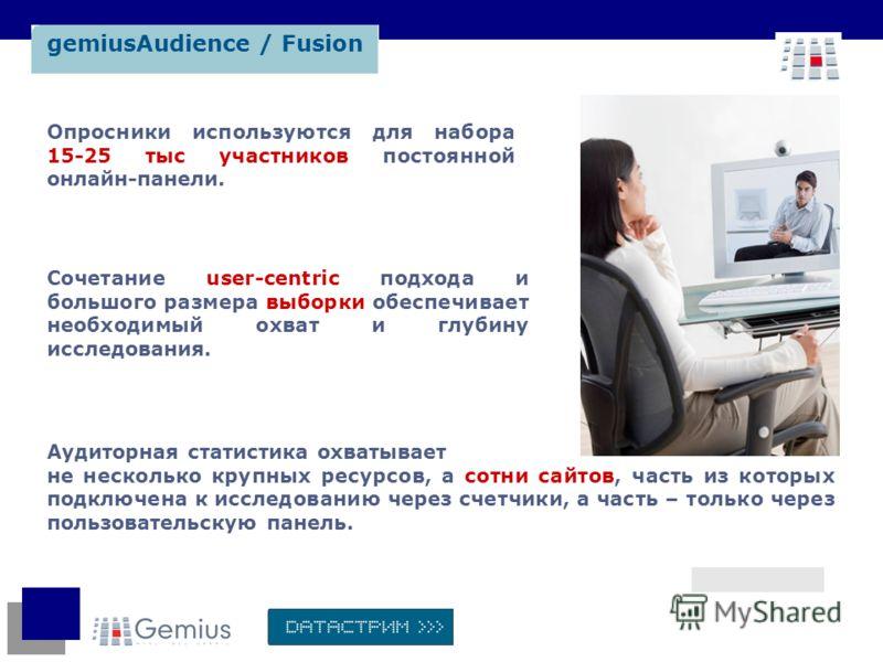gemiusAudience / Fusion Опросники используются для набора 15-25 тыс участников постоянной онлайн-панели. Аудиторная статистика охватывает не несколько крупных ресурсов, а сотни сайтов, часть из которых подключена к исследованию через счетчики, а част