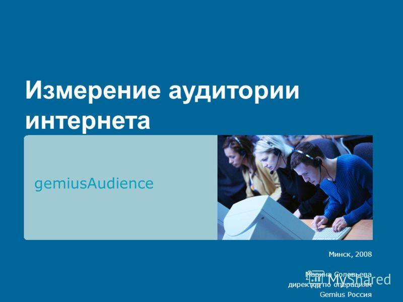 Измерение аудитории интернета gemiusAudience Минск, 2008 Марина Соловьева директор по операциям Gemius Россия