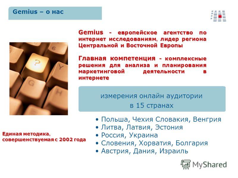 измерения онлайн аудитории в 15 странах Gemius - европейское агентство по интернет исследованиям, лидер региона Центральной и Восточной Европы Главная компетенция - комплексные решения для анализа и планирования маркетинговой деятельности в интернете
