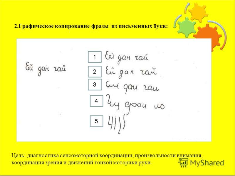 2.Графическое копирование фразы из письменных букв: 1 2 3 4 5 Цель: диагностика сенсомоторной координации, произвольности внимания, координация зрения и движений тонкой моторики руки.