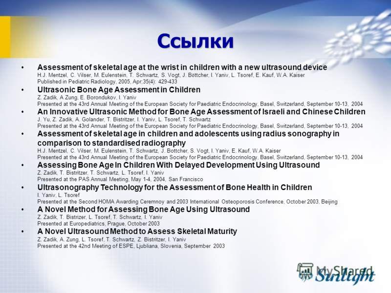 Ссылки Assessment of skeletal age at the wrist in children with a new ultrasound device H.J. Mentzel, C. Vilser, M. Eulenstein, T. Schwartz, S. Vogt, J. B ö ttcher, I. Yaniv, L. Tsoref, E. Kauf, W.A. Kaiser Published in Pediatric Radiology, 2005, Apr