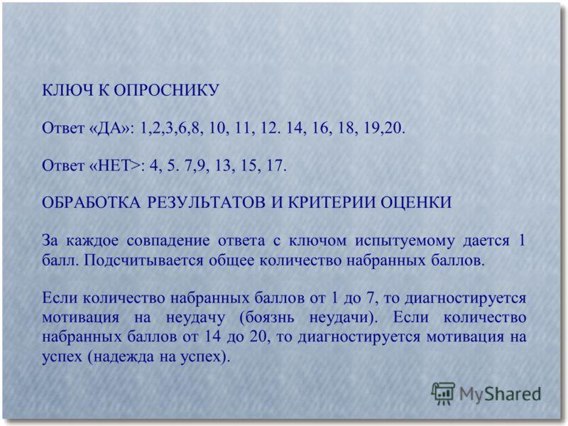 КЛЮЧ К ОПРОСНИКУ Ответ «ДА»: 1,2,3,6,8, 10, 11, 12. 14, 16, 18, 19,20. Ответ «НЕТ>: 4, 5. 7,9, 13, 15, 17. ОБРАБОТКА РЕЗУЛЬТАТОВ И КРИТЕРИИ ОЦЕНКИ За каждое совпадение ответа с ключом испытуемому дается 1 балл. Подсчитывается общее количество набранн