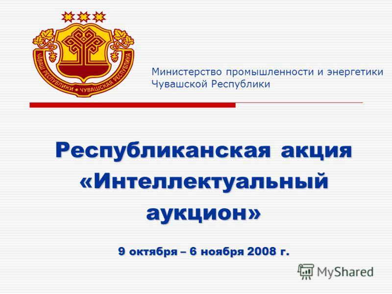 Министерство промышленности и энергетики Чувашской Республики Республиканская акция «Интеллектуальный аукцион» 9 октября – 6 ноября 2008 г.