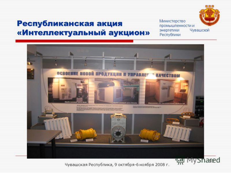 Чувашская Республика, 9 октября-6 ноября 2008 г. 10 Республиканская акция «Интеллектуальный аукцион» Министерство промышленности и энергетики Чувашской Республики