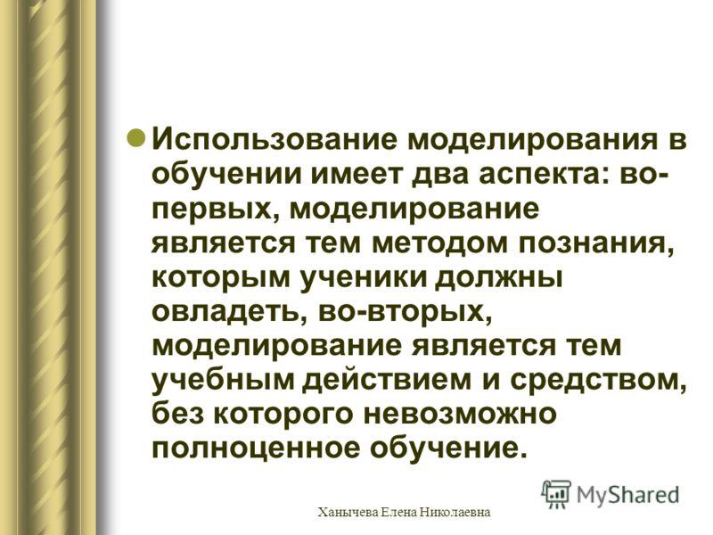 Ханычева Елена Николаевна Использование моделирования в обучении имеет два аспекта: во- первых, моделирование является тем методом познания, которым ученики должны овладеть, во-вторых, моделирование является тем учебным действием и средством, без кот