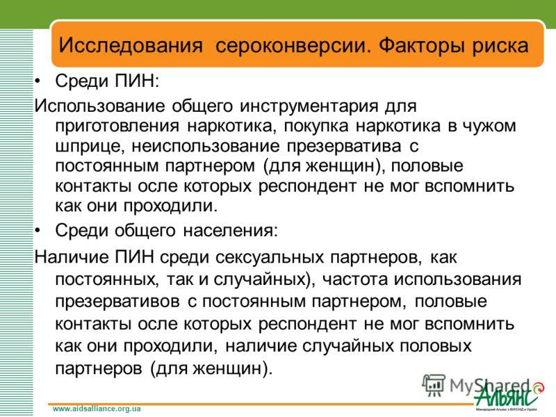 www.aidsalliance.org.ua Исследования сероконверсии. Факторы риска Среди ПИН: Использование общего инструментария для приготовления наркотика, покупка наркотика в чужом шприце, неиспользование презерватива с постоянным партнером (для женщин), половые