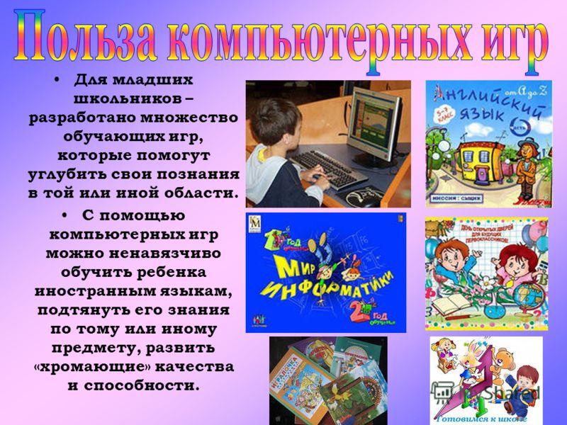 Для младших школьников – разработано множество обучающих игр, которые помогут углубить свои познания в той или иной области. С помощью компьютерных игр можно ненавязчиво обучить ребенка иностранным языкам, подтянуть его знания по тому или иному предм