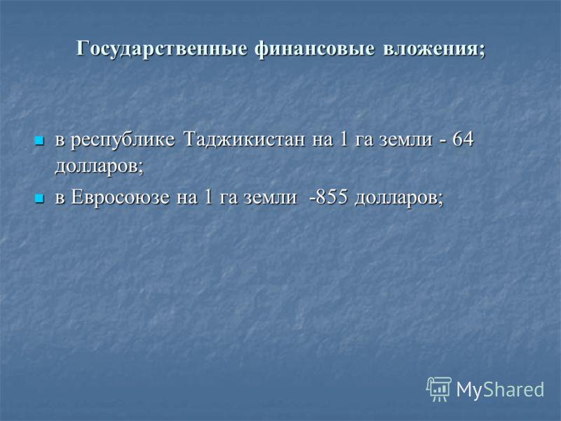 Государственные финансовые вложения; в республике Таджикистан на 1 га земли - 64 долларов; в республике Таджикистан на 1 га земли - 64 долларов; в Евросоюзе на 1 га земли -855 долларов; в Евросоюзе на 1 га земли -855 долларов;