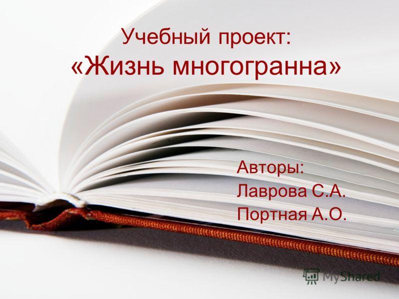 Учебный проект: «Жизнь многогранна» Авторы: Лаврова С.А. Портная А.О.