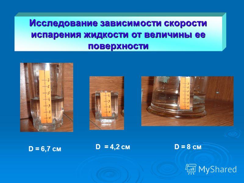 D = 6,7 см D = 4,2 смD = 8 см Исследование зависимости скорости испарения жидкости от величины ее поверхности