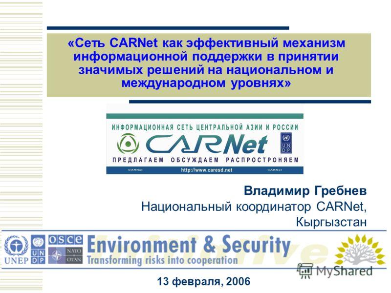 Владимир Гребнев Национальный координатор CARNet, Кыргызстан 13 февраля, 2006 «Сеть CARNet как эффективный механизм информационной поддержки в принятии значимых решений на национальном и международном уровнях»
