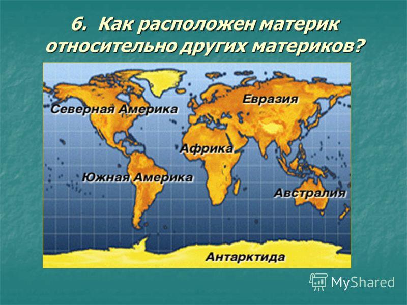 6. Как расположен материк относительно других материков?