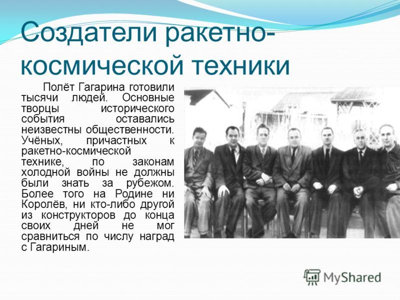 Создатели ракетно- космической техники Полёт Гагарина готовили тысячи людей. Основные творцы исторического события оставались неизвестны общественности. Учёных, причастных к ракетно-космической технике, по законам холодной войны не должны были знать