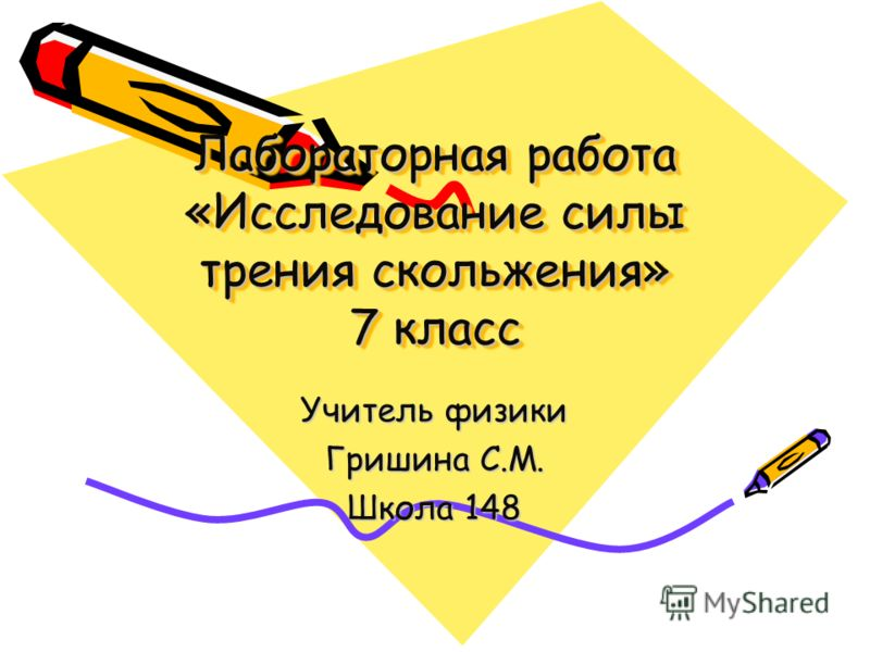 Лабораторная работа «Исследование силы трения скольжения» 7 класс Учитель физики Гришина С.М. Школа 148