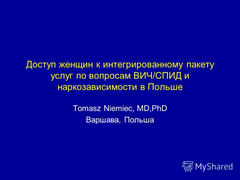 Доступ женщин к интегрированному пакету услуг по вопросам ВИЧ/СПИД и наркозависимости в Польше Tomasz Niemiec, MD,PhD Варшава, Польша