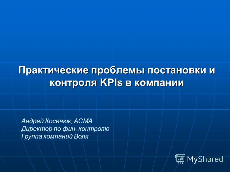 Практические проблемы постановки и контроля KPIs в компании Андрей Косенюк, ACMA Директор по фин. контролю Группа компаний Воля