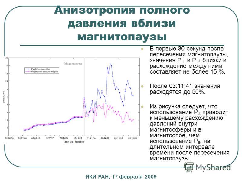 Анизотропия полного давления вблизи магнитопаузы В первые 30 секунд после пересечения магнитопаузы, значения P II и P близки и расхождение между ними составляет не более 15 %. После 03:11:41 значения расходятся до 50%. Из рисунка следует, что использ