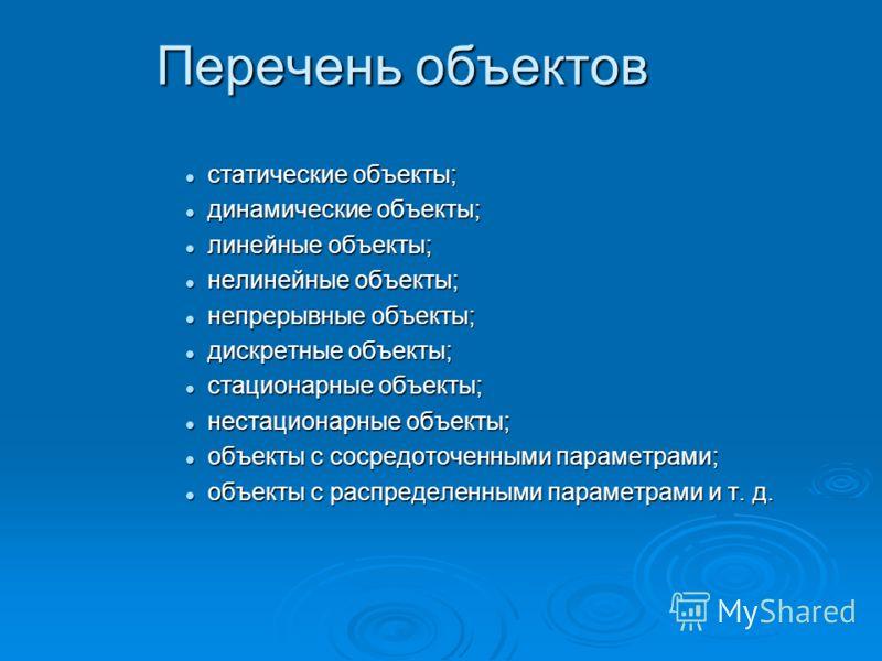 Перечень объектов статические объекты; статические объекты; динамические объекты; динамические объекты; линейные объекты; линейные объекты; нелинейные объекты; нелинейные объекты; непрерывные объекты; непрерывные объекты; дискретные объекты; дискретн