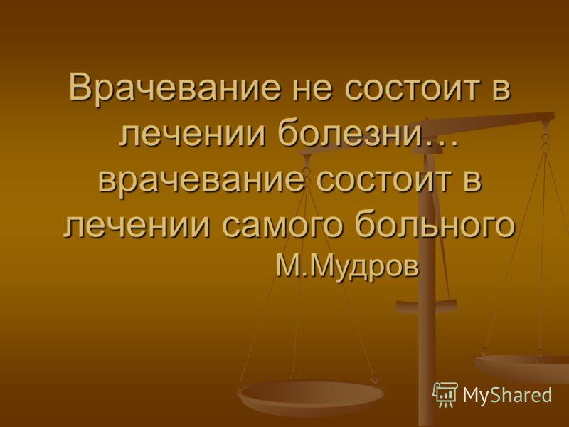Врачевание не состоит в лечении болезни… врачевание состоит в лечении самого больного М.Мудров