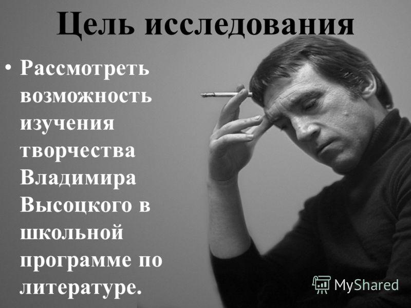 Цель исследования Рассмотреть возможность изучения творчества Владимира Высоцкого в школьной программе по литературе.