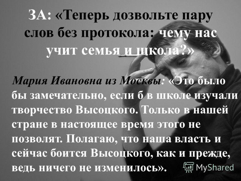 ЗА: «Теперь дозвольте пару слов без протокола: чему нас учит семья и школа?» Мария Ивановна из Москвы: «Это было бы замечательно, если б в школе изучали творчество Высоцкого. Только в нашей стране в настоящее время этого не позволят. Полагаю, что наш