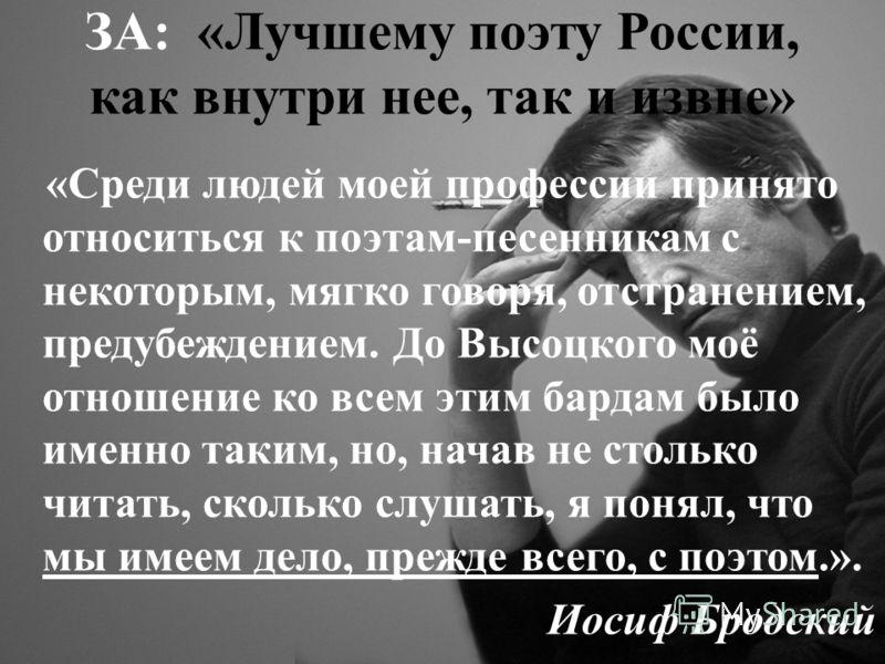 ЗА: «Лучшему поэту России, как внутри нее, так и извне» «Среди людей моей профессии принято относиться к поэтам-песенникам с некоторым, мягко говоря, отстранением, предубеждением. До Высоцкого моё отношение ко всем этим бардам было именно таким, но,