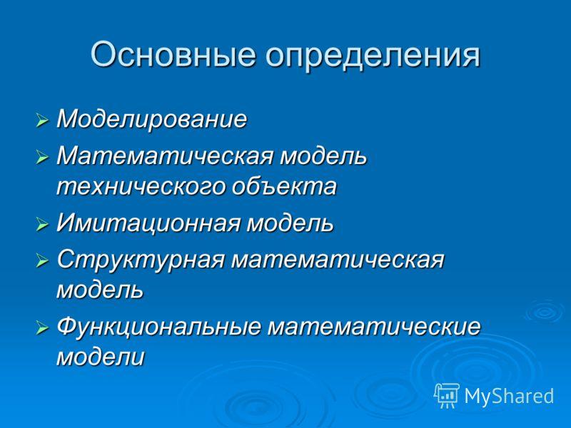 Основные определения Моделирование Моделирование Математическая модель технического объекта Математическая модель технического объекта Имитационная модель Имитационная модель Структурная математическая модель Структурная математическая модель Функцио