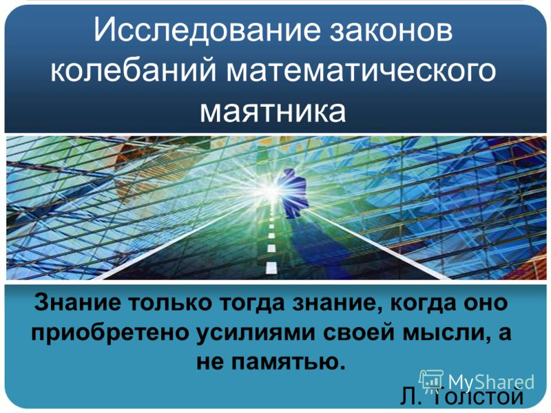 Исследование законов колебаний математического маятника Знание только тогда знание, когда оно приобретено усилиями своей мысли, а не памятью. Л. Толстой