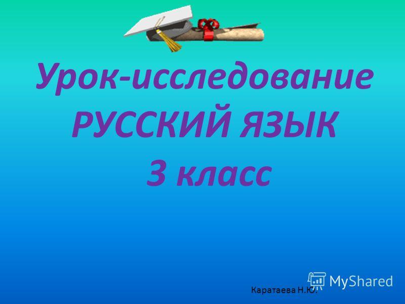 Урок-исследование РУССКИЙ ЯЗЫК 3 класс Каратаева Н.Ю.