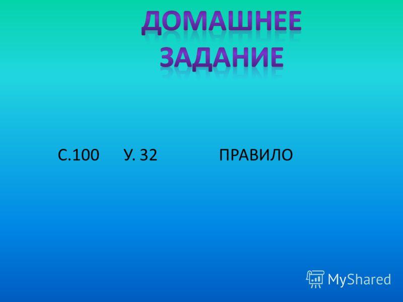 С.100 У. 32 ПРАВИЛО