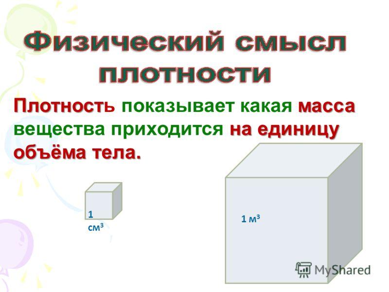 Плотностмасса на единицу объёма тела. Плотность показывает какая масса вещества приходится на единицу объёма тела. 1 см 3 1 м 3
