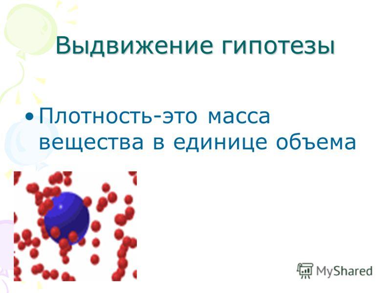 Выдвижение гипотезы Плотность-это масса вещества в единице объема