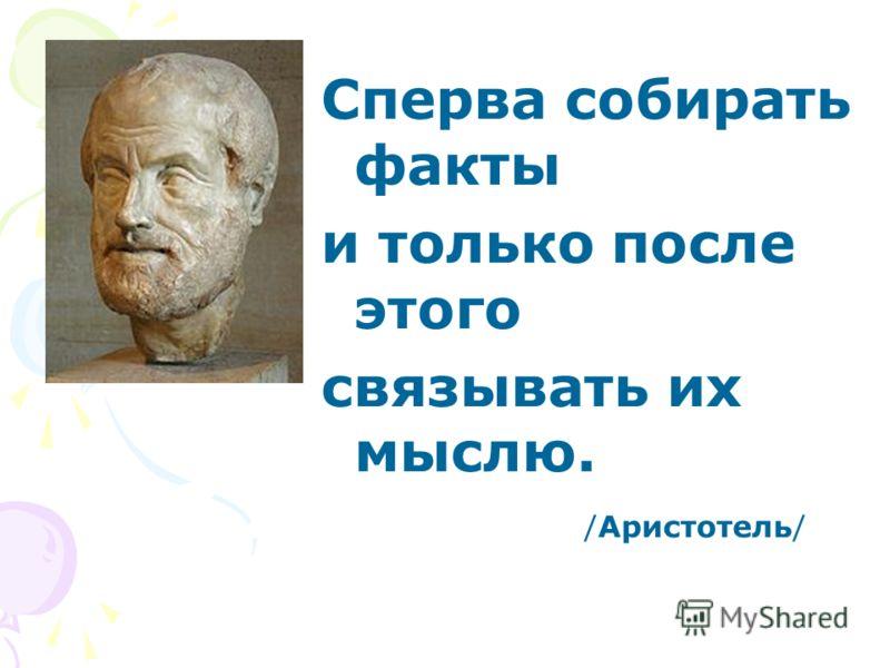 Сперва собирать факты и только после этого связывать их мыслю. /Аристотель/