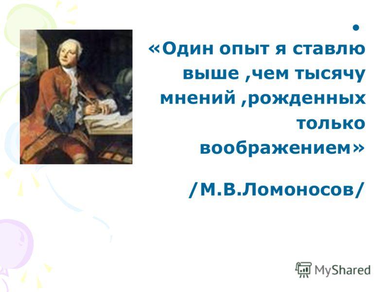«Один опыт я ставлю выше,чем тысячу мнений,рожденных только воображением» /М.В.Ломоносов/