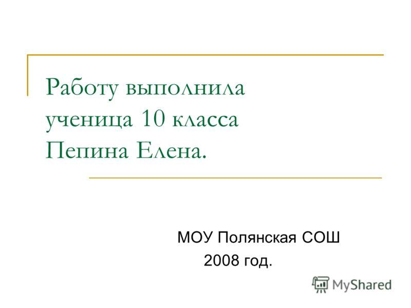 Работу выполнила ученица 10 класса Пепина Елена. МОУ Полянская СОШ 2008 год.
