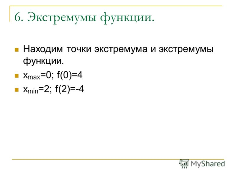 6. Экстремумы функции. Находим точки экстремума и экстремумы функции. x max =0; f(0)=4 x min =2; f(2)=-4