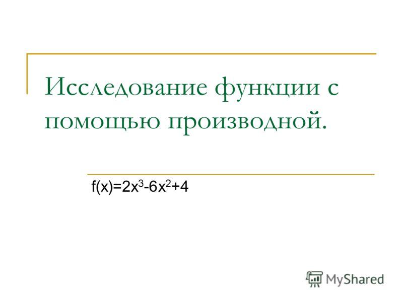 Исследование функции с помощью производной. f(x)=2x 3 -6x 2 +4