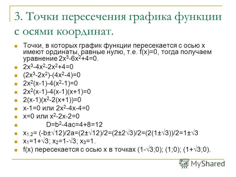 3. Точки пересечения графика функции с осями координат. Точки, в которых график функции пересекается с осью х имеют ординаты, равные нулю, т.е. f(x)=0, тогда получаем уравнение 2х 3 -6х 2 +4=0. 2х 3 -4х 2 -2х 2 +4=0 (2х 3 -2х 2 )-(4х 2 -4)=0 2х 2 (х-