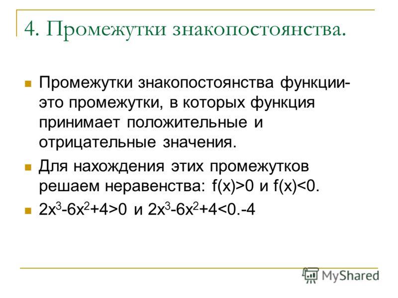 4. Промежутки знакопостоянства. Промежутки знакопостоянства функции- это промежутки, в которых функция принимает положительные и отрицательные значения. Для нахождения этих промежутков решаем неравенства: f(x)>0 и f(x)0 и 2х 3 -6х 2 +4