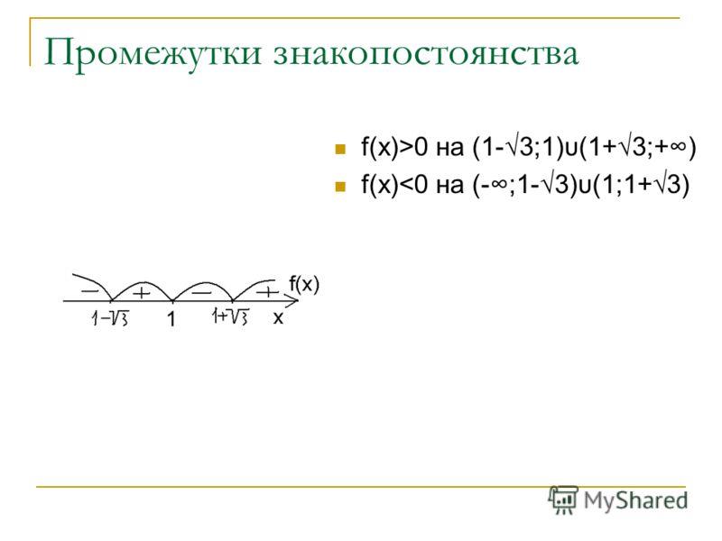 Промежутки знакопостоянства f(x)>0 на (1-3;1)υ(1+3;+) f(x)