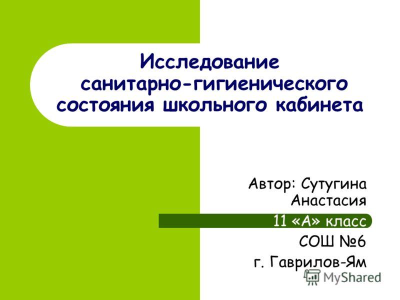 Исследование санитарно-гигиенического состояния школьного кабинета Автор: Сутугина Анастасия 11 «А» класс СОШ 6 г. Гаврилов-Ям