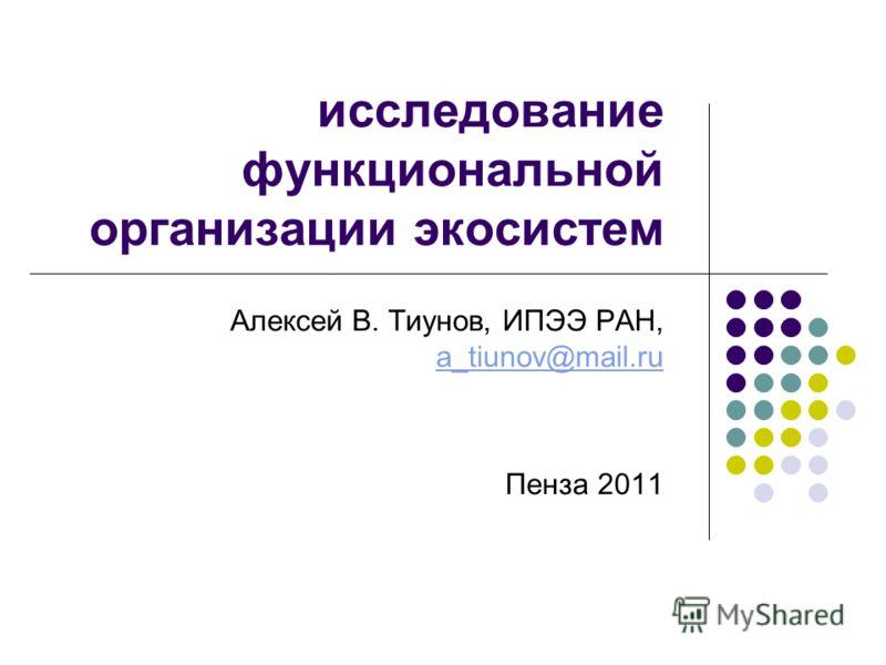 исследование функциональной организации экосистем Алексей В. Тиунов, ИПЭЭ РАН, a_tiunov@mail.ru a_tiunov@mail.ru Пенза 2011