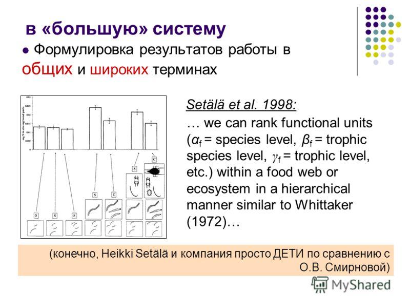 в «большую» систему Формулировка результатов работы в общих и широких терминах Setälä et al. 1998: (конечно, Heikki Setälä и компания просто ДЕТИ по сравнению с О.В. Смирновой) … we can rank functional units (α f = species level, β f = trophic specie